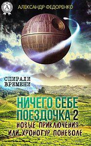 Александр Федоренко - Ничего себе поездочка – 2. Новые приключения или Хронотур поневоле