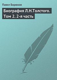 П. И. Бирюков -Биография Л.Н.Толстого. Том2.2-я часть