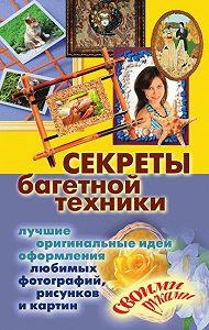 Олеся Крынкина -Секреты багетной техники. Лучшие оригинальные идеи оформления любимых фотографий, рисунков и картин своими руками