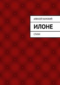 Алексей Камский - Илоне. Стихи