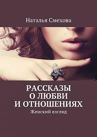 Наталья Смехова - Рассказы о любви и отношениях. Женский взгляд