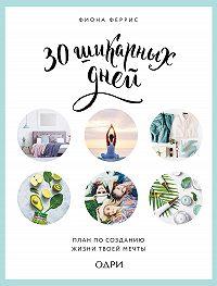 Фиона Феррис -30 шикарных дней: план по созданию жизни твоей мечты