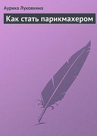 Аурика Луковкина -Как стать парикмахером