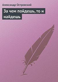 Александр Островский - За чем пойдешь, то и найдешь