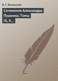 В. Г. Белинский -Сочинения Александра Пушкина. Томы IX, X и XI