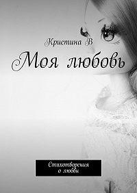 Кристина В -Моя любовь. Стихотворения олюбви