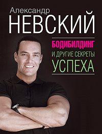 Александр Александрович Невский -Бодибилдинг и другие секреты успеха