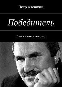 Петр Алешкин -Победитель. Пьеса икиносценарии