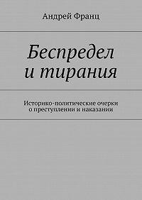 Андрей Франц -Беспредел итирания. Историко-политические очерки опреступлении инаказании