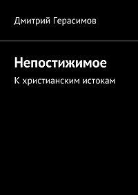 Дмитрий Герасимов - Непостижимое. Кхристианским истокам
