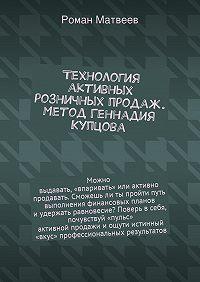 Роман Матвеев -Технология активных розничных продаж. Метод Геннадия Купцова
