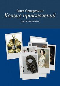 Олег Северюхин -Кольцо приключений. Книга 6. Кольцо любви