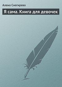 Алена Снегирева -Я сама. Книга для девочек