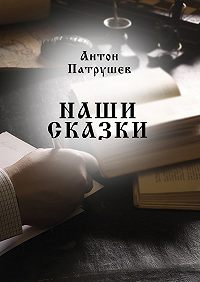 Антон Патрушев -Наши сказки