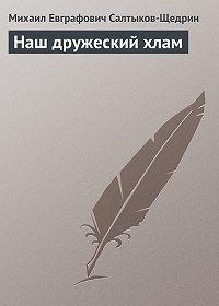 Михаил Салтыков-Щедрин -Наш дружеский хлам