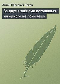 Антон Чехов -За двумя зайцами погонишься, ни одного не поймаешь