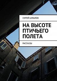 Сергей Шувалов - Навысоте птичьего полета