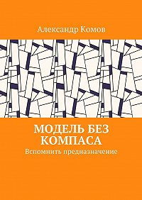 Александр Комов -Модель без компаса. Вспомнить предназначение