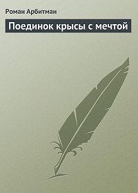 Роман Арбитман - Поединок крысы с мечтой