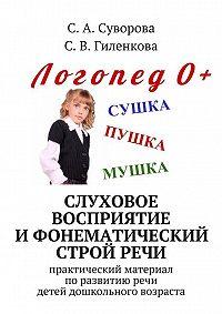 С. Гиленкова -Слуховое восприятие ифонематический стройречи. Практический материал поразвитию речи детей дошкольного возраста