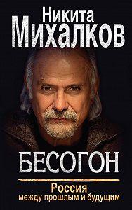 Никита Михалков -Бесогон. Россия между прошлым и будущим