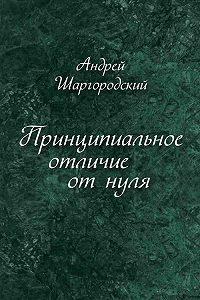 Андрей Шаргородский -Принципиальное отличие от нуля (сборник)