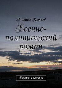 Михаил Курсеев -Военно-политический роман. Повести и рассказы