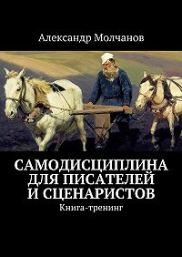 Александр Молчанов -Самодисциплина для писателей исценаристов