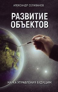 Александр Селиванов -Развитие объектов. Наука управления будущим