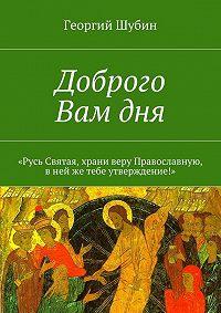 Георгий Шубин -Доброго Вамдня. «Русь Святая, храни веру Православную, внейже тебе утверждение!»