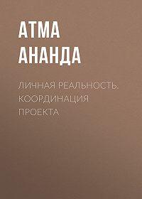 Атма Ананда -Личная реальность. Координация проекта
