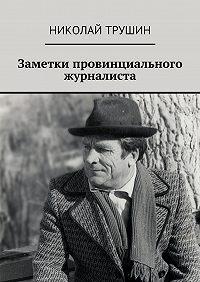 Николай Трушин -Заметки провинциального журналиста