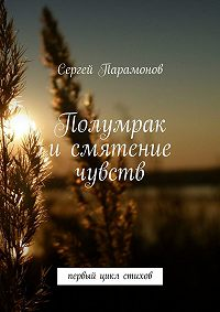 Сергей Парамонов -Полумрак исмятение чувств. Первый цикл стихов
