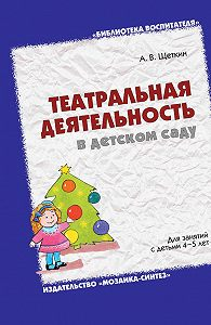 А. В. Щеткин -Театральная деятельность в детском саду. Для занятий с детьми 4-5 лет