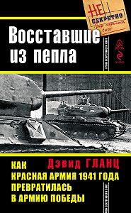 Дэвид Гланц -Восставшие из пепла. Как Красная Армия 1941 года превратилась в Армию Победы