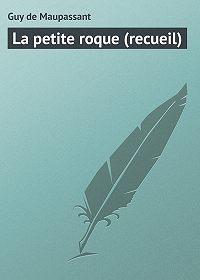 Guy de Maupassant -La petite roque (recueil)