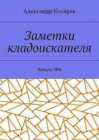 Александр Косарев -Заметки кладоискателя. Выпуск№ 8