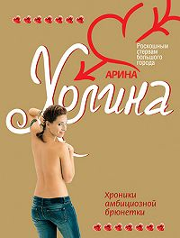 Арина Холина - Хроники амбициозной брюнетки