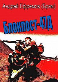 Андрей Ефремов (Брэм) - Блокпост-47Д