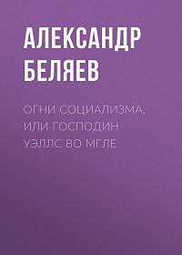 Александр Беляев -Огни социализма, или Господин Уэллс во мгле