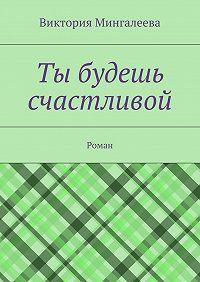 Виктория Мингалеева -Ты будешь счастливой. Роман