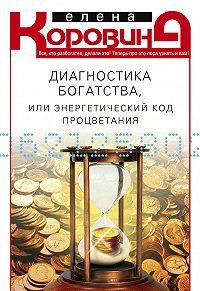Елена Коровина - Диагностика богатства, или Энергетический код процветания