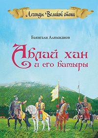 Баянгали Алимжанов -Аблай Хан и его батыры. Легенды Великой степи