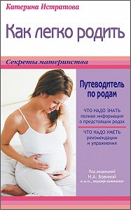 Екатерина Истратова -Как легко родить, или Путеводитель по родам