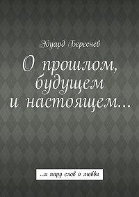 Эдуард Береснев - Опрошлом, будущем инастоящем… …ипару слов олюбви