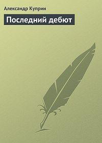 Александр Куприн -Последний дебют
