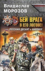 Владислав Морозов - Бей врага в его логове! Русский десант в Америку
