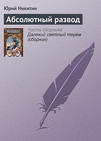 Юрий Никитин - Абсолютный развод