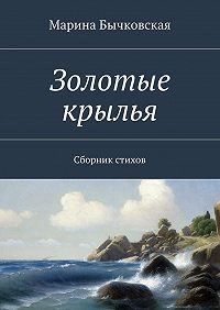 Марина Бычковская -Золотые крылья. Сборник стихов