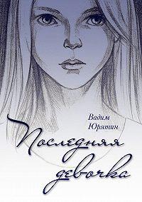 Вадим Юрятин -Последняя девочка